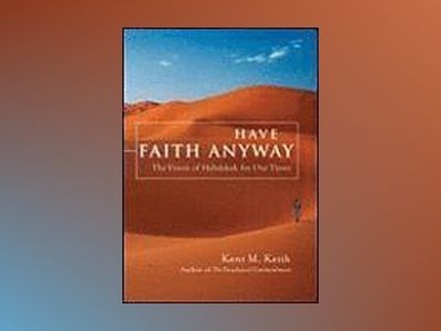 Have Faith Anyway: The Vision of Habakkuk for Our Times av Kent Keith