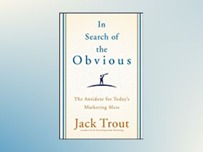 In Search of the Obvious: The Antidote for Today's Marketing Mess av Jack Trout