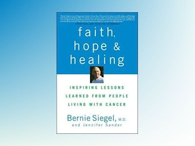 Faith, Hope and Healing: Inspiring Lessons Learned from People Living with av Bernie Siegel