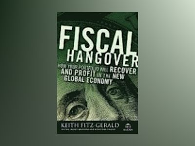 Fiscal Hangover: How to Rescue Your Portfolio and Profit in the New Global av Keith Fitz-Gerald