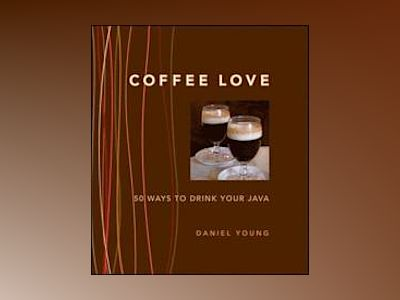 Coffee Love : 50 Ways to Drink Your Java av DanielYoung