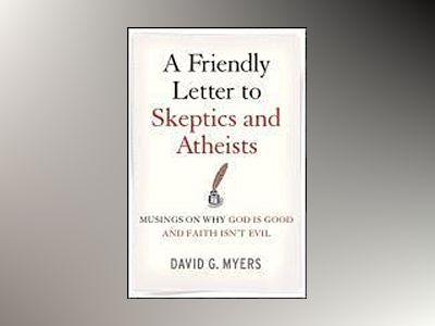 A Friendly Letter to Skeptics and Atheists: Musings on Why God Is Good and av David G. Myers