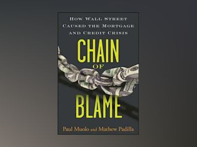 Chain of Blame: How Wall Street Caused the Mortgage and Credit Crisis av Paul Muolo