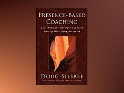 Presence-Based Coaching: Cultivating Self-Generative Leaders Through Mind, av Doug Silsbee