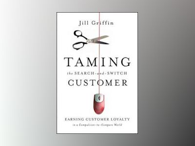 Taming the Search-and-Switch Customer: Earning Customer Loyalty in a Compul av Jill Griffin