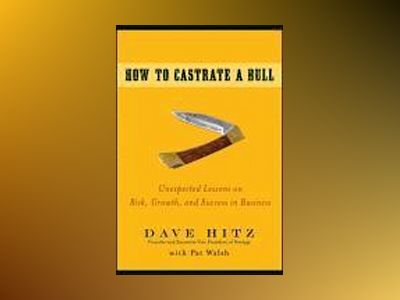 How to Castrate a Bull: Unexpected Lessons on Risk, Growth, and Success in av DaveHitz