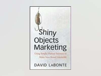 Shiny Objects Marketing: Using Simple Human Instincts to Make Your Brand Ir av David A. LaBonte