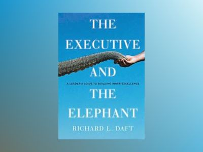 The Executive and the Elephant: A Leader's Guide to Achieving Inner Execlle av Richard L. Daft