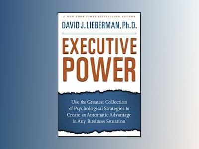 Executive Power: Use the Greatest Collection of Psychological Strategies to av David J. Lieberman