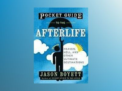 Pocket Guide to the Afterlife: Heaven, Hell, and Other Ultimate Destination av Jason Boyett