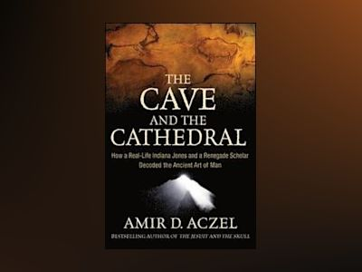 The Cave and the Cathedral: How a Real-Life Indiana Jones and a Renegade Sc av Amir Aczel