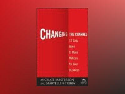 Changing the Channel: 12 Easy Ways to Make Millions for Your Business av Michael Masterson