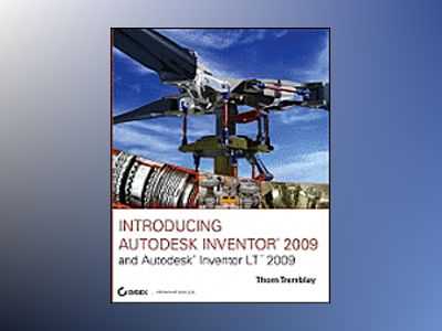 Introducing Autodesk Inventor 2009 and Autodesk Inventor LT 2009 av Thom Tremblay