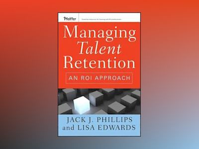 Managing Talent Retention: An ROI Approach av Jack J. Phillips