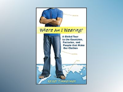 Where am I Wearing?: A Global Tour to the Countries, Factories, and People av Kelsey Timmerman