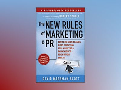 The New Rules of Marketing and PR: How to Use News Releases, Blogs, Podcast av David Meerman Scott