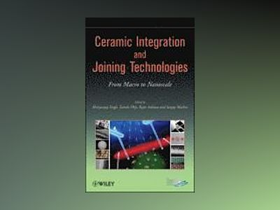 Ceramic Integration and Joining Technologies: From Macro to Nanoscale av Mrityunjay Singh