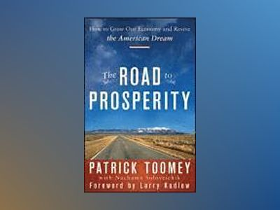 The Road to Prosperity: How to Grow Our Economy and Revive the American Dre av Patrick J. Toomey