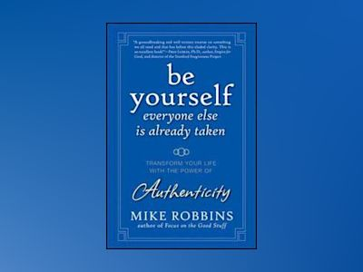 Be Yourself, Everyone Else is Already Taken: Transform Your Life with the P av Mike Robbins