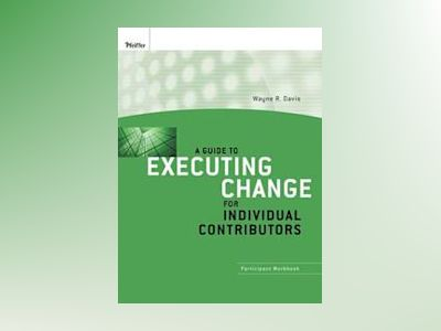 A Guide to Executing Change for Individual Contributors: Participant Workbo av Wayne R. Davis