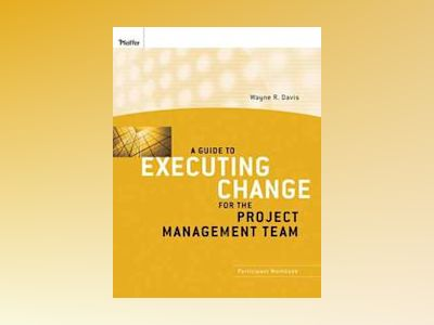A Guide to Executing Change for the Project Management Team: Participant Wo av Wayne R. Davis