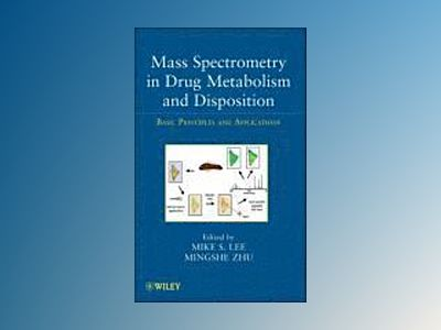 Mass Spectrometry in Drug Metabolism and Disposition: Basic Principles and av Mike S. Lee