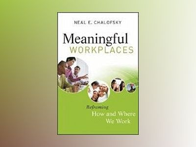 Meaningful Workplaces: Reframing How and Where we Work av Neal E. Chalofsky