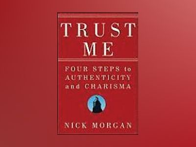 Trust Me: Four Steps to Authenticity and Charisma av Nick Morgan