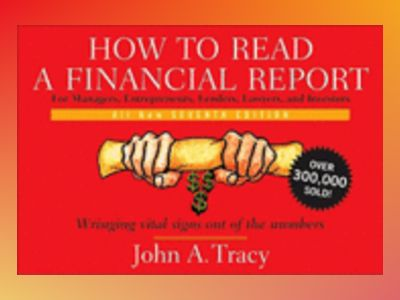 How to Read a Financial Report: Wringing Vital Signs Out of the Numbers, 7t av John A. Tracy