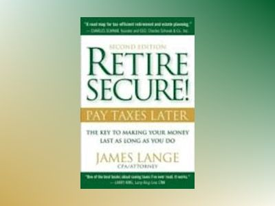 Retire Secure!: Pay Taxes Later - The Key to Making Your Money Last, 2nd Ed av James Lange