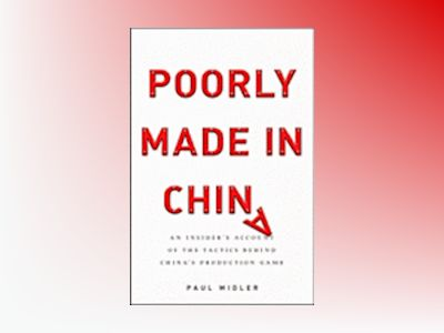Poorly Made in China: An Insider's Account of the Tactics Behind China's Pr av Paul Midler