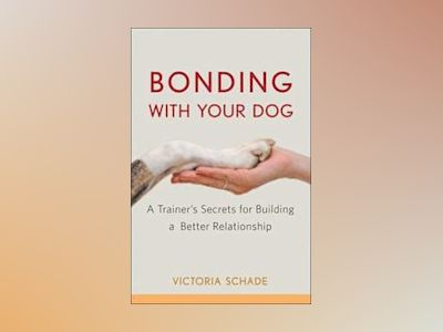 Bonding with Your Dog: A Trainer's Secrets for Building a Better Relationsh av Victoria Schade