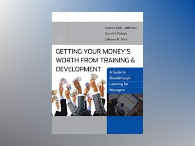 Getting Your Money's Worth from Training and Development: A Guide to Breakt av Calhoun W. Wick