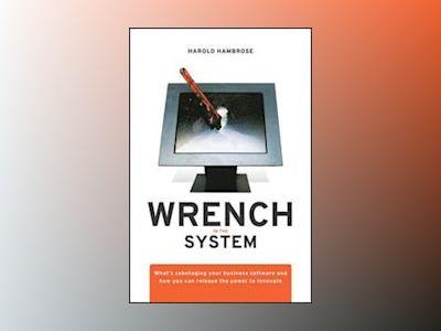 Wrench in the System: What's Sabotaging your Business Software and How you av H. Hambrose