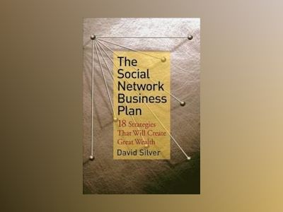 The Social Network Business Plan: 18 Strategies That Will Create Great Weal av David Silver