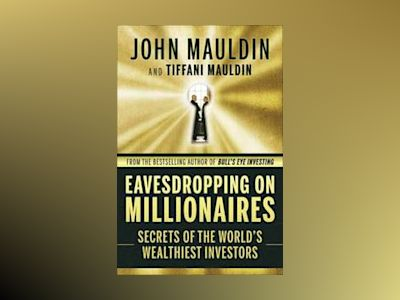 Eavesdropping on Millionaires: Secrets of the World's Wealthiest Investors av John F. Mauldin