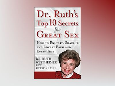 Dr. Ruth's Top Ten Secrets for Great Sex: How to Enjoy it, Share it, and Lo av Ruth K. Westheimer