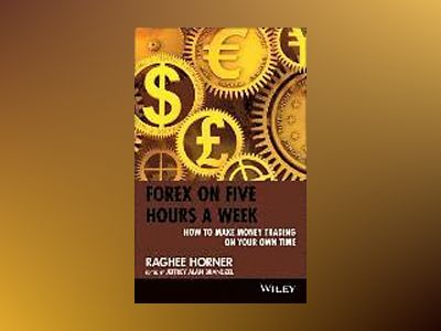 Forex on Five Hours a Week: How to Make Money Trading on Your Own Time av Raghee Horner
