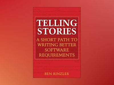 Telling Stories: A Short Path to Writing Better Software Requirements av Ben Rinzler
