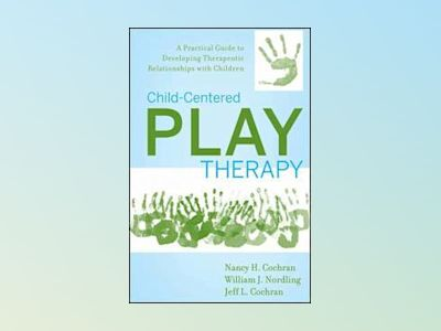 Child-Centered Play Therapy: A Practical Guide to Developing Therapeutic Re av N. H. Cochran