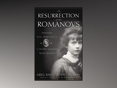The Resurrection of the Romanovs: Anastasia, Anna Anderson, and the World's av Greg King