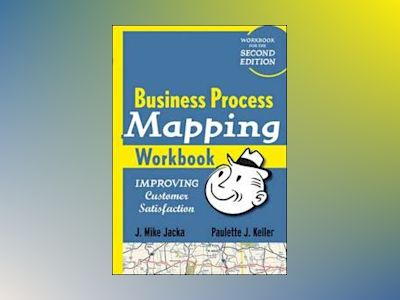 Business Process Mapping Workbook: Improving Customer Satisfaction av J. Mike Jacka