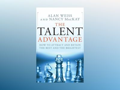 The Talent Advantage: How to Attract and Retain the Best and the Brightest av Alan Weiss