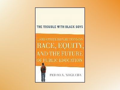 The Trouble With Black Boys: And Other Reflections on Race, Equity, and the av Pedro A.Noguera