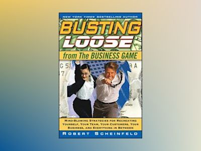 Busting Loose From the Business Game: Mind-Blowing Strategies for Recreatin av Robert Scheinfeld