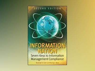 Information Nation: Seven Keys to Information Management Compliance, 2nd Ed av Randolph Kahn