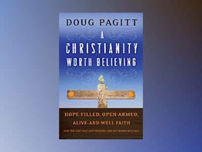 A Christianity Worth Believing: Hope-filled, Open-armed, Alive-and-well Fai av Doug Pagitt