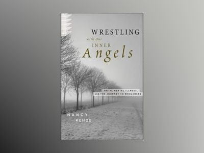 Wrestling with Our Inner Angels: Faith, Mental Illness, and the Journey to av Nancy Kehoe