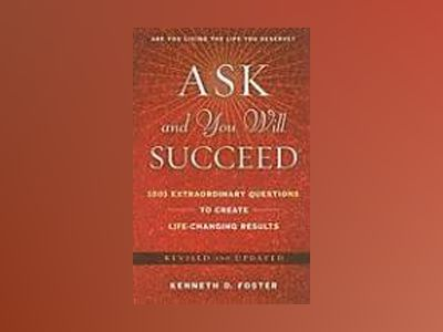 Ask and You Will Succeed: 1001 Extraordinary Questions to Create Life-Chang av Ken D. Foster