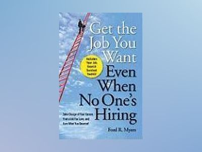 Get The Job You Want, Even When No One's Hiring: Take Charge of Your Career av Ford R. Myers